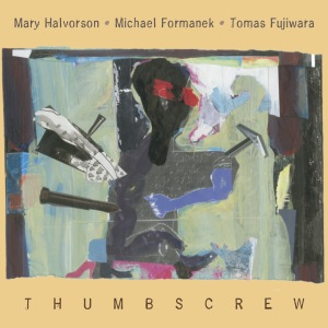Thumbscrew -Mary Halvorson - Michael Formanek - Tomas Fujiwara- - Thumbscrew - Thumbscrew-Thumbscrew-cover
